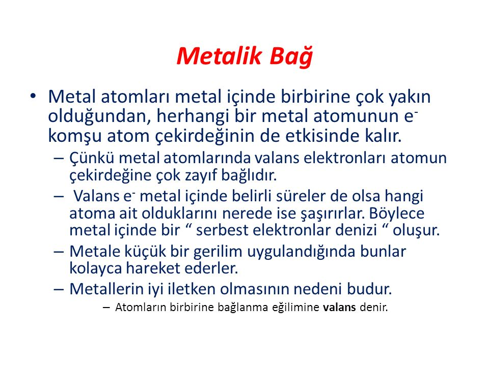 Metalik Bağ Metal atomları metal içinde birbirine çok yakın olduğundan, herhangi bir metal atomunun e - komşu atom çekirdeğinin de etkisinde kalır. –
