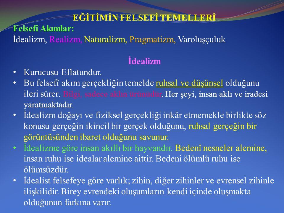 EĞİTİMİN FELSEFİ TEMELLERİ Felsefî Akımlar: İdealizm, Realizm, Naturalizm, Pragmatizm, Varoluşçuluk İdealizm Kurucusu Eflatundur.