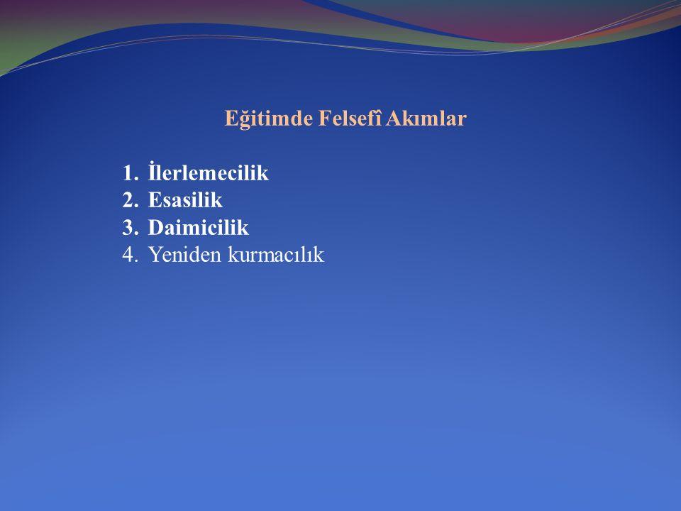 Eğitimde Felsefî Akımlar 1.İlerlemecilik 2.Esasilik 3.Daimicilik 4.Yeniden kurmacılık