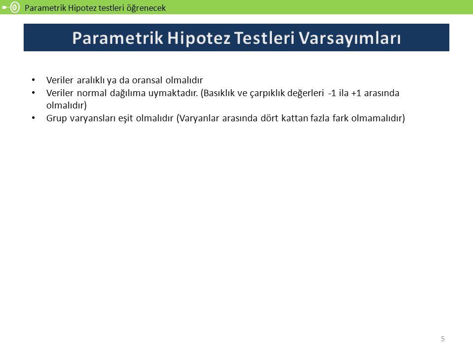 Parametrik Hipotez testleri öğrenecek 5 Veriler aralıklı ya da oransal olmalıdır Veriler normal dağılıma uymaktadır. (Basıklık ve çarpıklık değerleri