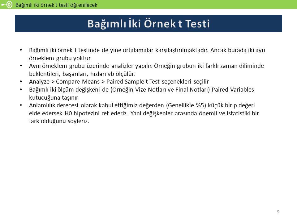 Bağımlı iki örnek t testi öğrenilecek 9 Bağımlı iki örnek t testinde de yine ortalamalar karşılaştırılmaktadır. Ancak burada iki ayrı örneklem grubu y