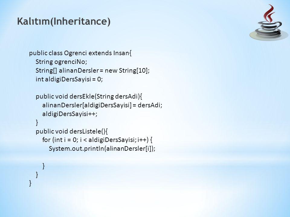 Kalıtım(Inheritance) public class Ogrenci extends Insan{ String ogrenciNo; String[] alinanDersler = new String[10]; int aldigiDersSayisi = 0; public void dersEkle(String dersAdi){ alinanDersler[aldigiDersSayisi] = dersAdi; aldigiDersSayisi++; } public void dersListele(){ for (int i = 0; i < aldigiDersSayisi; i++) { System.out.println(alinanDersler[i]); }