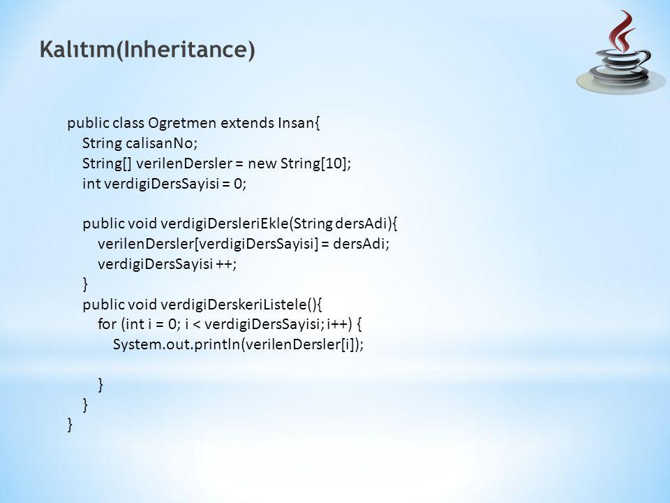 Kalıtım(Inheritance) public class Ogretmen extends Insan{ String calisanNo; String[] verilenDersler = new String[10]; int verdigiDersSayisi = 0; public void verdigiDersleriEkle(String dersAdi){ verilenDersler[verdigiDersSayisi] = dersAdi; verdigiDersSayisi ++; } public void verdigiDerskeriListele(){ for (int i = 0; i < verdigiDersSayisi; i++) { System.out.println(verilenDersler[i]); }