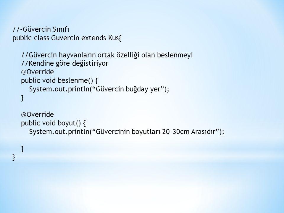 //–Güvercin Sınıfı public class Guvercin extends Kus{ //Güvercin hayvanların ortak özelliği olan beslenmeyi //Kendine göre değiştiriyor @Override public void beslenme() { System.out.println( Güvercin buğday yer ); } @Override public void boyut() { System.out.println( Güvercinin boyutları 20-30cm Arasıdır ); } }