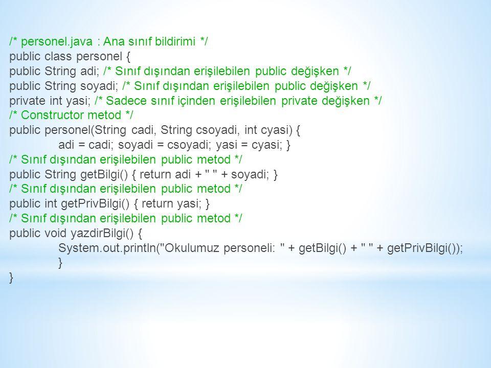 /* personel.java : Ana sınıf bildirimi */ public class personel { public String adi; /* Sınıf dışından erişilebilen public değişken */ public String soyadi; /* Sınıf dışından erişilebilen public değişken */ private int yasi; /* Sadece sınıf içinden erişilebilen private değişken */ /* Constructor metod */ public personel(String cadi, String csoyadi, int cyasi) { adi = cadi; soyadi = csoyadi; yasi = cyasi; } /* Sınıf dışından erişilebilen public metod */ public String getBilgi() { return adi + + soyadi; } /* Sınıf dışından erişilebilen public metod */ public int getPrivBilgi() { return yasi; } /* Sınıf dışından erişilebilen public metod */ public void yazdirBilgi() { System.out.println( Okulumuz personeli: + getBilgi() + + getPrivBilgi()); }