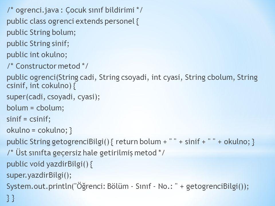 /* ogrenci.java : Çocuk sınıf bildirimi */ public class ogrenci extends personel { public String bolum; public String sinif; public int okulno; /* Constructor metod */ public ogrenci(String cadi, String csoyadi, int cyasi, String cbolum, String csinif, int cokulno) { super(cadi, csoyadi, cyasi); bolum = cbolum; sinif = csinif; okulno = cokulno; } public String getogrenciBilgi() { return bolum + + sinif + + okulno; } /* Üst sınıfta geçersiz hale getirilmiş metod */ public void yazdirBilgi() { super.yazdirBilgi(); System.out.println( Öğrenci: Bölüm - Sınıf - No.: + getogrenciBilgi()); }