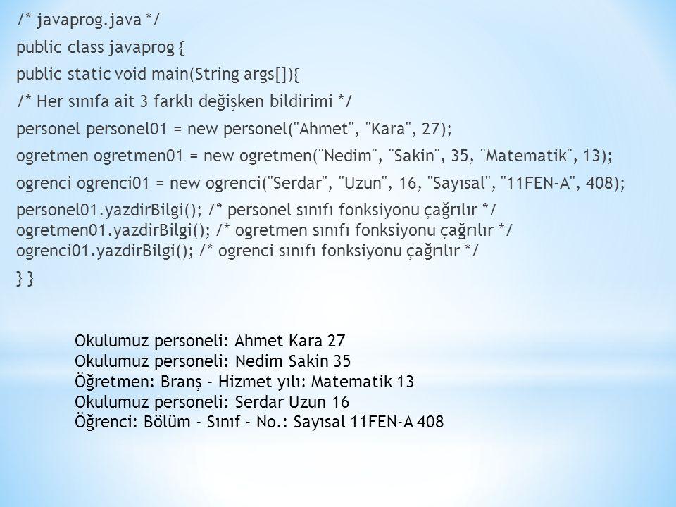 /* javaprog.java */ public class javaprog { public static void main(String args[]){ /* Her sınıfa ait 3 farklı değişken bildirimi */ personel personel01 = new personel( Ahmet , Kara , 27); ogretmen ogretmen01 = new ogretmen( Nedim , Sakin , 35, Matematik , 13); ogrenci ogrenci01 = new ogrenci( Serdar , Uzun , 16, Sayısal , 11FEN-A , 408); personel01.yazdirBilgi(); /* personel sınıfı fonksiyonu çağrılır */ ogretmen01.yazdirBilgi(); /* ogretmen sınıfı fonksiyonu çağrılır */ ogrenci01.yazdirBilgi(); /* ogrenci sınıfı fonksiyonu çağrılır */ } Okulumuz personeli: Ahmet Kara 27 Okulumuz personeli: Nedim Sakin 35 Öğretmen: Branş - Hizmet yılı: Matematik 13 Okulumuz personeli: Serdar Uzun 16 Öğrenci: Bölüm - Sınıf - No.: Sayısal 11FEN-A 408