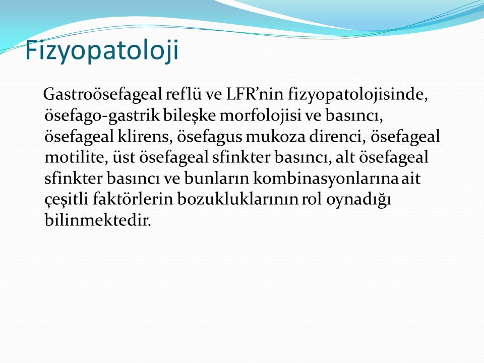 Fizyopatoloji Gastroösefageal reflü ve LFR'nin fizyopatolojisinde, ösefago-gastrik bileşke morfolojisi ve basıncı, ösefageal klirens, ösefagus mukoza direnci, ösefageal motilite, üst ösefageal sfinkter basıncı, alt ösefageal sfinkter basıncı ve bunların kombinasyonlarına ait çeşitli faktörlerin bozukluklarının rol oynadığı bilinmektedir.