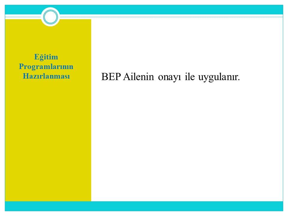 Eğitim Programlarının Hazırlanması BEP Ailenin onayı ile uygulanır.