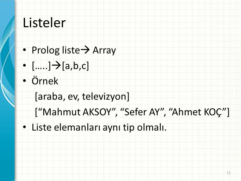 Listeler Prolog liste  Array […..]  [a,b,c] Örnek [araba, ev, televizyon] [ Mahmut AKSOY , Sefer AY , Ahmet KOÇ ] Liste elemanları aynı tip olmalı.