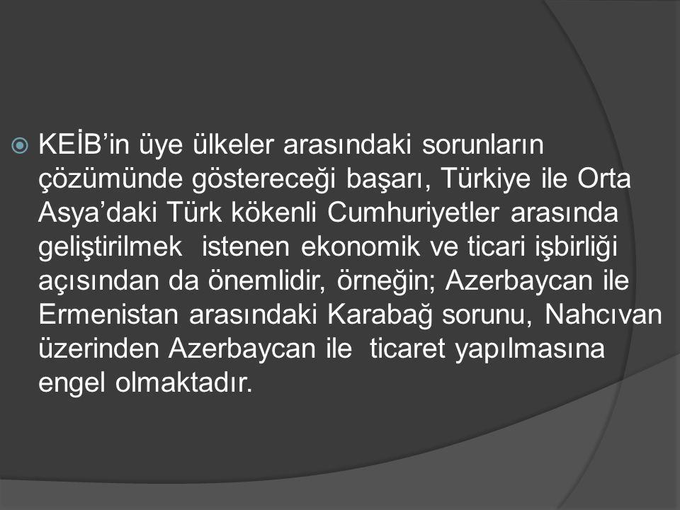  KEİB'in üye ülkeler arasındaki sorunların çözümünde göstereceği başarı, Türkiye ile Orta Asya'daki Türk kökenli Cumhuriyetler arasında geliştirilmek
