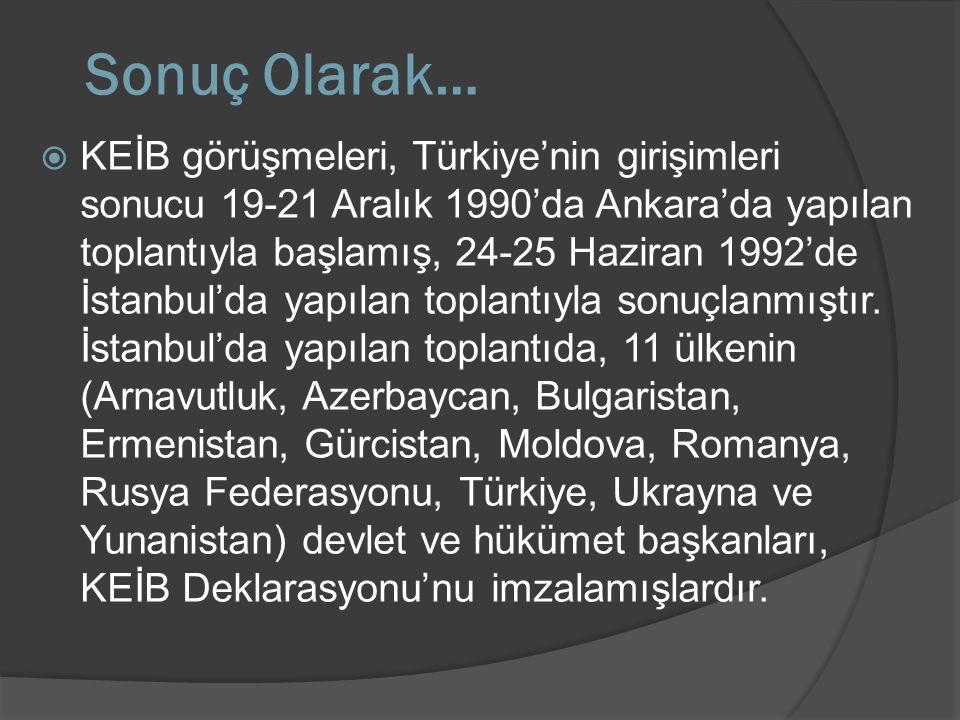 Sonuç Olarak…  KEİB görüşmeleri, Türkiye'nin girişimleri sonucu 19-21 Aralık 1990'da Ankara'da yapılan toplantıyla başlamış, 24-25 Haziran 1992'de İs