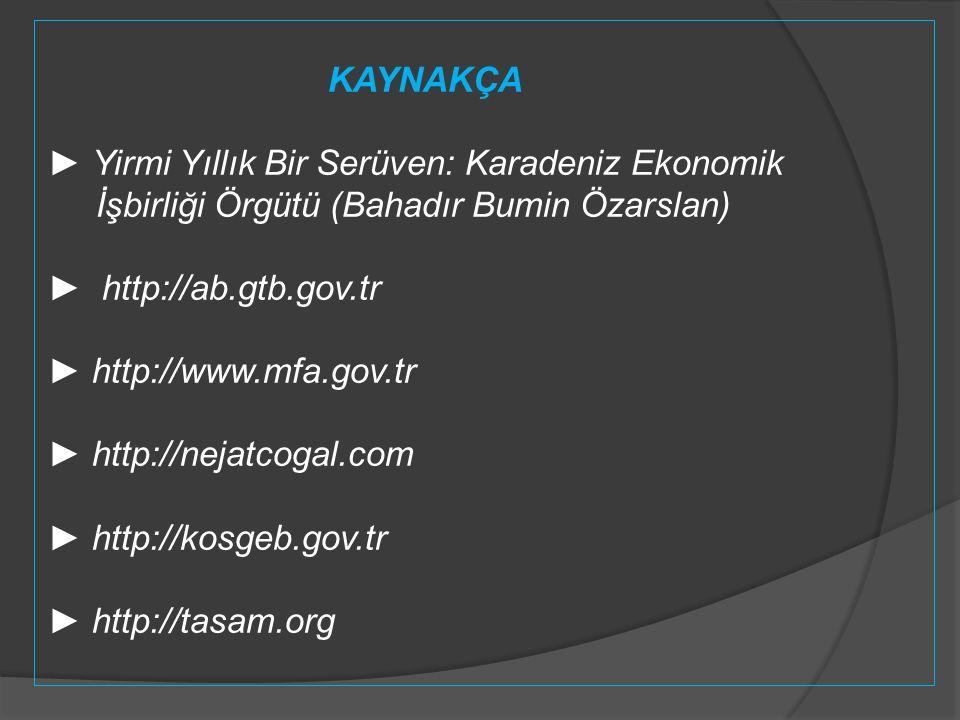 KAYNAKÇA ► Yirmi Yıllık Bir Serüven: Karadeniz Ekonomik İşbirliği Örgütü (Bahadır Bumin Özarslan) ► http://ab.gtb.gov.tr ► http://www.mfa.gov.tr ► htt