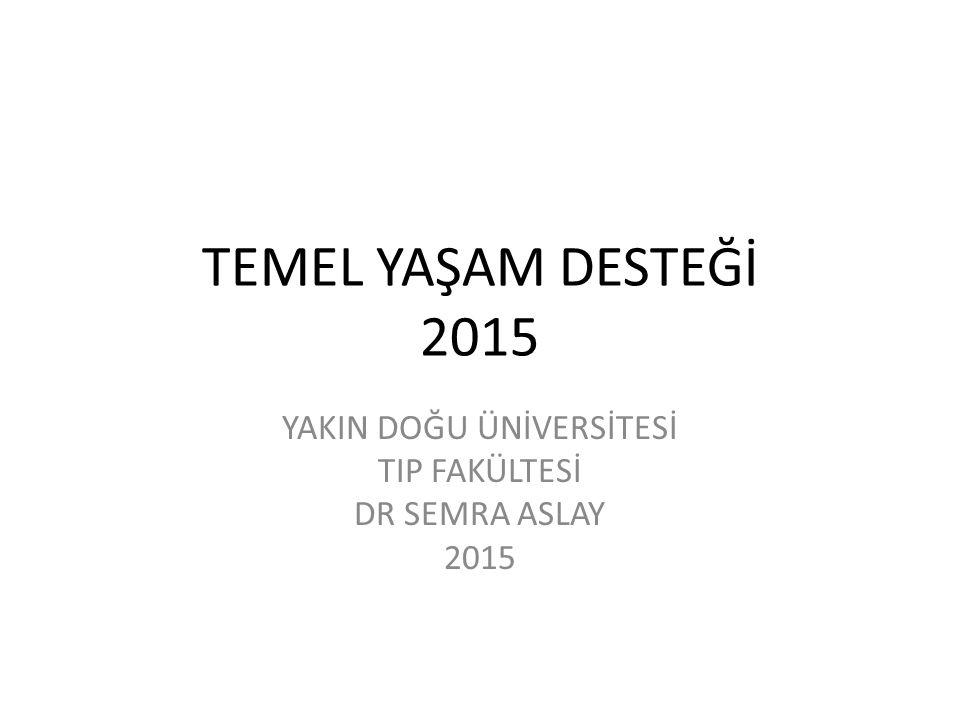 TEMEL YAŞAM DESTEĞİ 2015 YAKIN DOĞU ÜNİVERSİTESİ TIP FAKÜLTESİ DR SEMRA ASLAY 2015