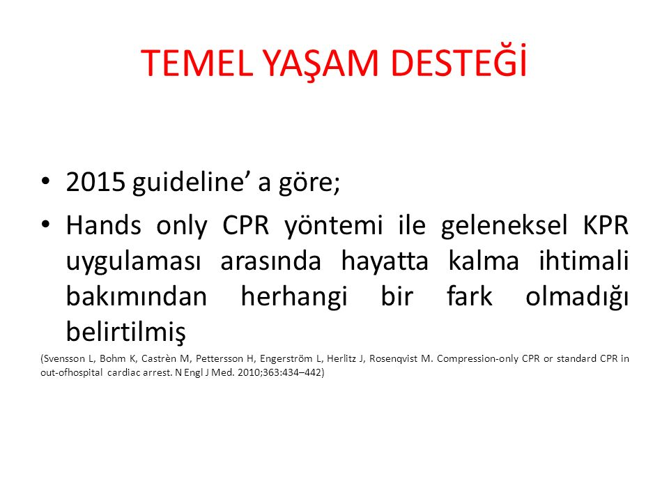 TEMEL YAŞAM DESTEĞİ 2015 guideline' a göre; Hands only CPR yöntemi ile geleneksel KPR uygulaması arasında hayatta kalma ihtimali bakımından herhangi bir fark olmadığı belirtilmiş (Svensson L, Bohm K, Castrèn M, Pettersson H, Engerström L, Herlitz J, Rosenqvist M.