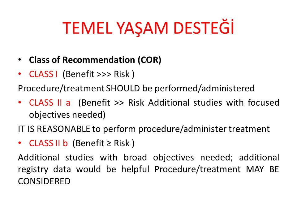 TEMEL YAŞAM DESTEĞİ Class of Recommendation (COR) CLASS I (Benefit >>> Risk ) Procedure/treatment SHOULD be performed/administered CLASS II a (Benefit