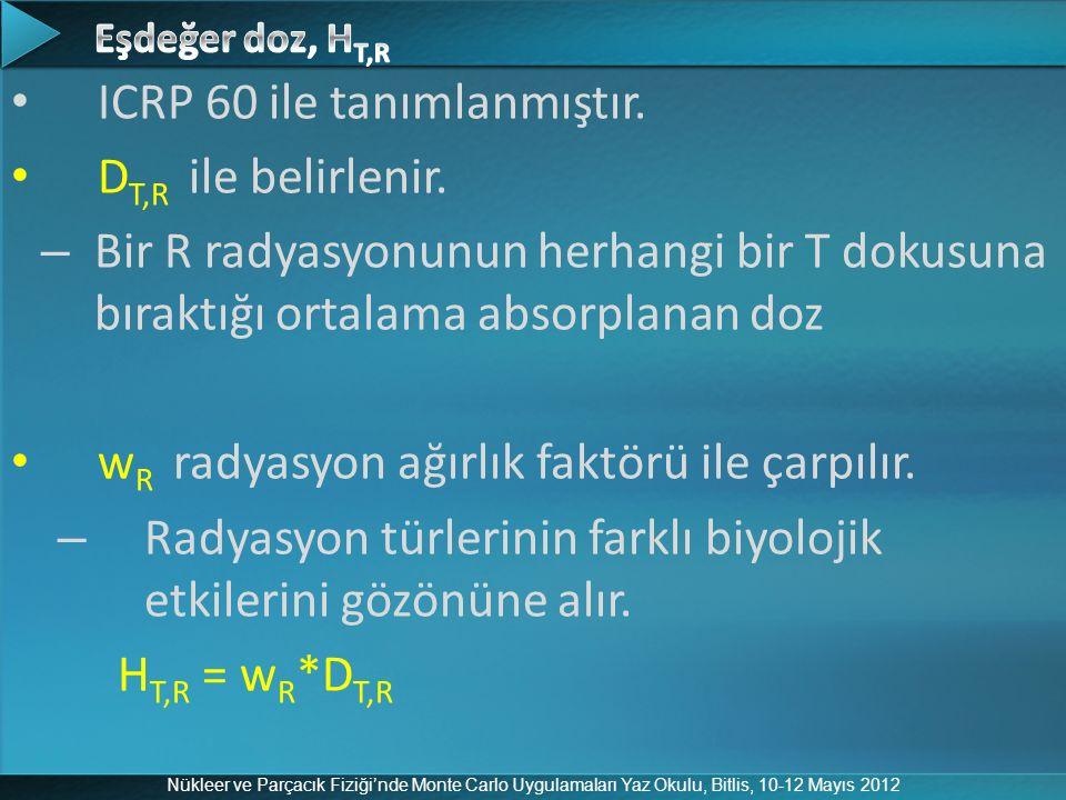 Nükleer ve Parçacık Fiziği'nde Monte Carlo Uygulamaları Yaz Okulu, Bitlis, 10-12 Mayıs 2012 ICRP 60 ile tanımlanmıştır. D T,R ile belirlenir. – Bir R
