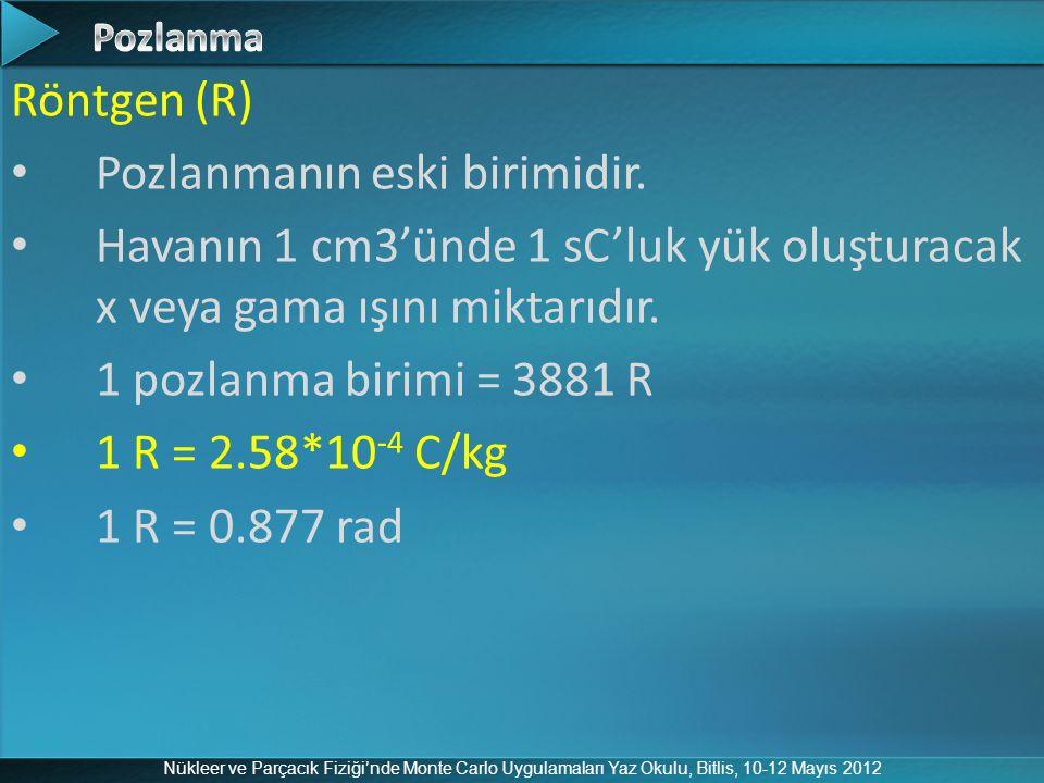 Nükleer ve Parçacık Fiziği'nde Monte Carlo Uygulamaları Yaz Okulu, Bitlis, 10-12 Mayıs 2012 Röntgen (R) Pozlanmanın eski birimidir. Havanın 1 cm3'ünde