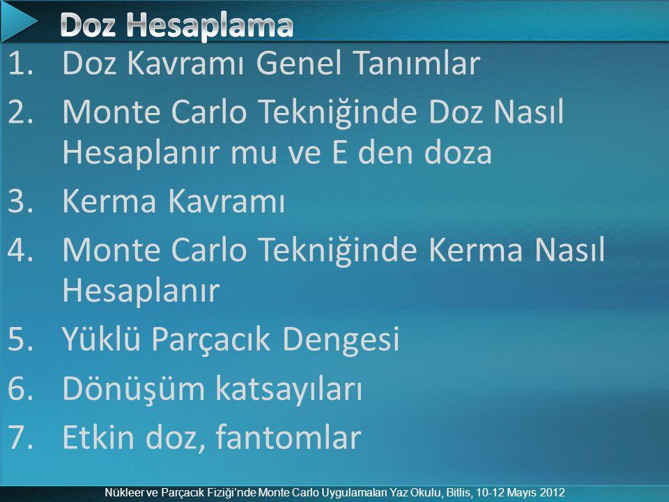 Nükleer ve Parçacık Fiziği'nde Monte Carlo Uygulamaları Yaz Okulu, Bitlis, 10-12 Mayıs 2012 1.Doz Kavramı Genel Tanımlar 2.Monte Carlo Tekniğinde Doz