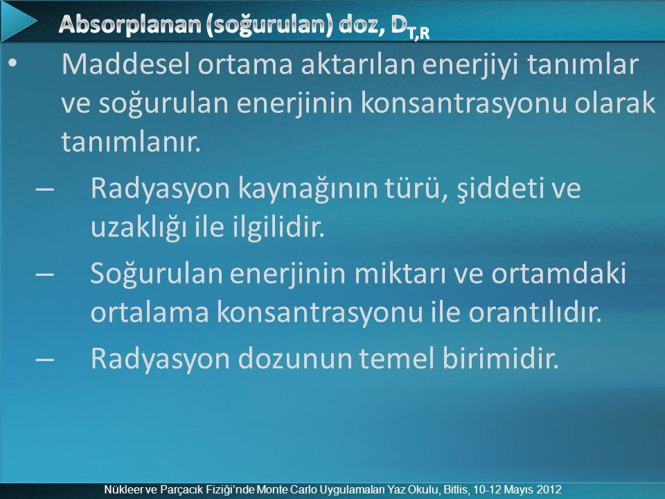 Nükleer ve Parçacık Fiziği'nde Monte Carlo Uygulamaları Yaz Okulu, Bitlis, 10-12 Mayıs 2012 Maddesel ortama aktarılan enerjiyi tanımlar ve soğurulan e