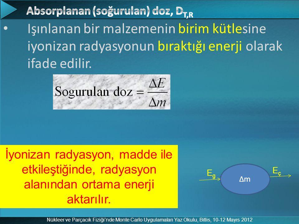 Nükleer ve Parçacık Fiziği'nde Monte Carlo Uygulamaları Yaz Okulu, Bitlis, 10-12 Mayıs 2012 Işınlanan bir malzemenin birim kütlesine iyonizan radyasyo