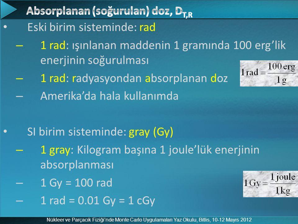 Nükleer ve Parçacık Fiziği'nde Monte Carlo Uygulamaları Yaz Okulu, Bitlis, 10-12 Mayıs 2012 Eski birim sisteminde: rad – 1 rad: ışınlanan maddenin 1 g