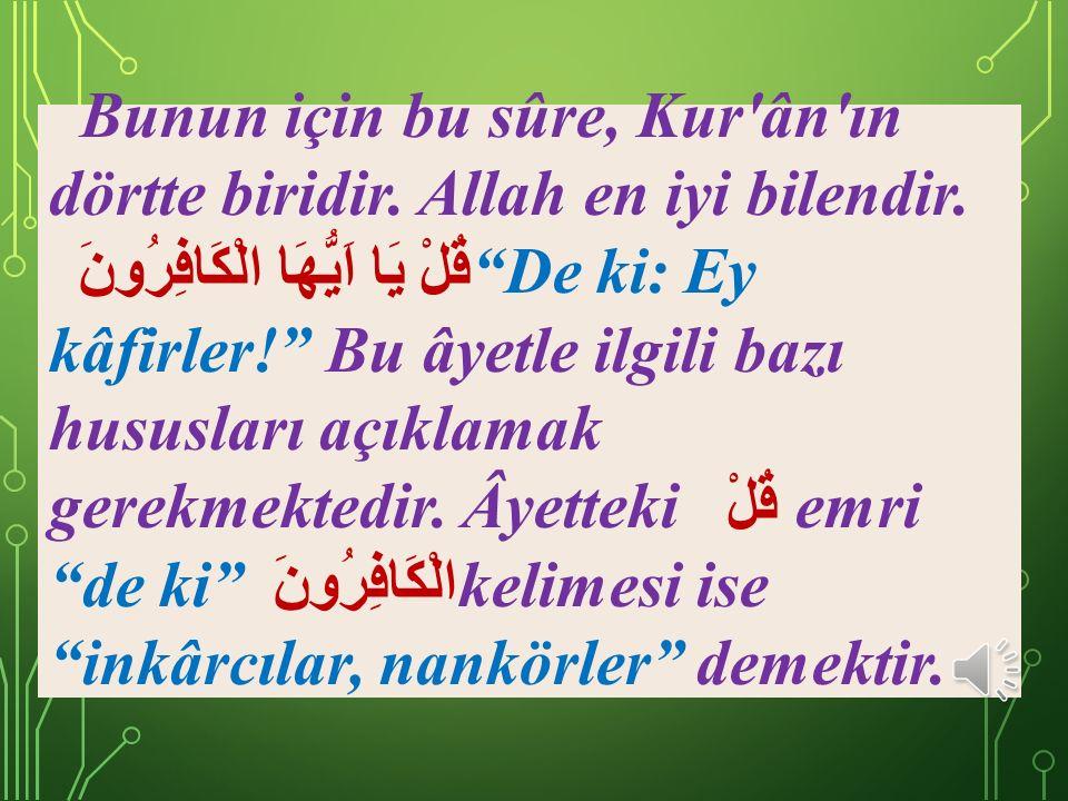 SÛRENİN FAZİLETİ Rivayet olunduğuna göre, kim bu sûreyi okursa, o kimse sanki Kur'ân'ın dörtte birini okumuş gibi olur. Bunun izahı şudur: Kur'ân, emr