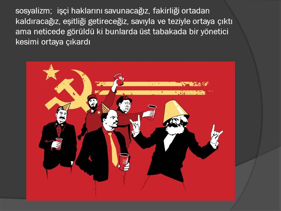 sosyalizm; işçi haklarını savunacağız, fakirliği ortadan kaldıracağız, eşitliği getireceğiz, savıyla ve teziyle ortaya çıktı ama neticede görüldü ki bunlarda üst tabakada bir yönetici kesimi ortaya çıkardı