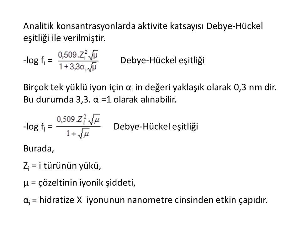 Analitik konsantrasyonlarda aktivite katsayısı Debye-Hückel eşitliği ile verilmiştir. -log f i = Debye-Hückel eşitliği Birçok tek yüklü iyon için α i