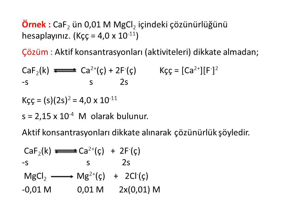 Örnek : CaF 2 ün 0,01 M MgCl 2 içindeki çözünürlüğünü hesaplayınız. (Kçç = 4,0 x 10 -11 ) Çözüm : Aktif konsantrasyonları (aktiviteleri) dikkate almad