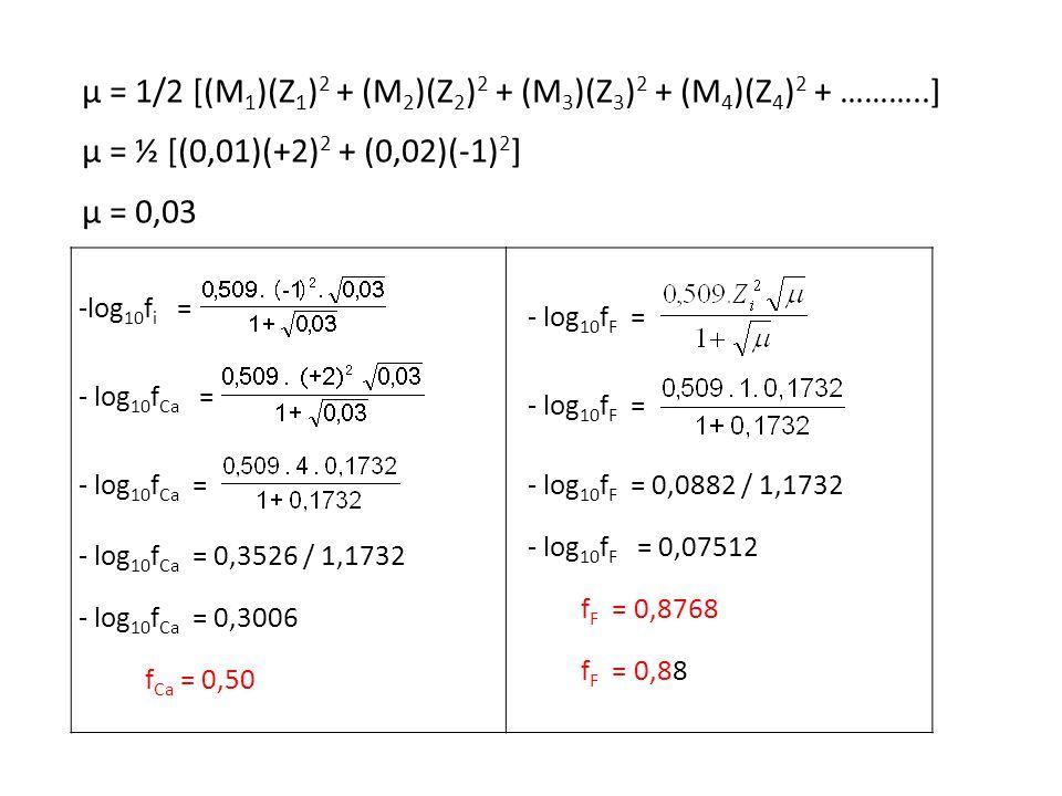 μ = 1/2 [(M 1 )(Z 1 ) 2 + (M 2 )(Z 2 ) 2 + (M 3 )(Z 3 ) 2 + (M 4 )(Z 4 ) 2 + ………..] μ = ½ [(0,01)(+2) 2 + (0,02)(-1) 2 ] μ = 0,03 -log 10 f i = - log