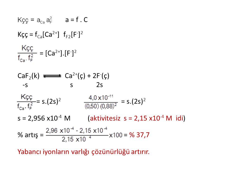 a = f. C Kçç = f Ca [Ca 2+ ] f F2 [F - ] 2 = [Ca 2+ ].[F - ] 2 CaF 2 (k) Ca 2+ (ç) + 2F - (ç) -s s 2s = s.(2s) 2 = s.(2s) 2 s = 2,956 x10 -4 M (aktivi