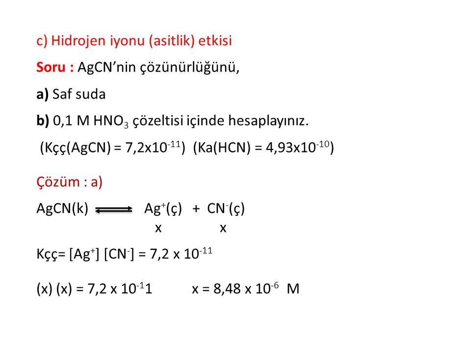 c) Hidrojen iyonu (asitlik) etkisi Soru : AgCN'nin çözünürlüğünü, a) Saf suda b) 0,1 M HNO 3 çözeltisi içinde hesaplayınız. (Kçç(AgCN) = 7,2x10 -11 )