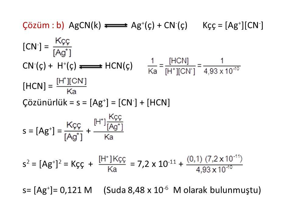 Çözüm : b) AgCN(k) Ag + (ç) + CN - (ç) Kçç = [Ag + ][CN - ] [CN - ] = CN - (ç) + H + (ç) HCN(ç) [HCN] = Çözünürlük = s = [Ag + ] = [CN - ] + [HCN] s =