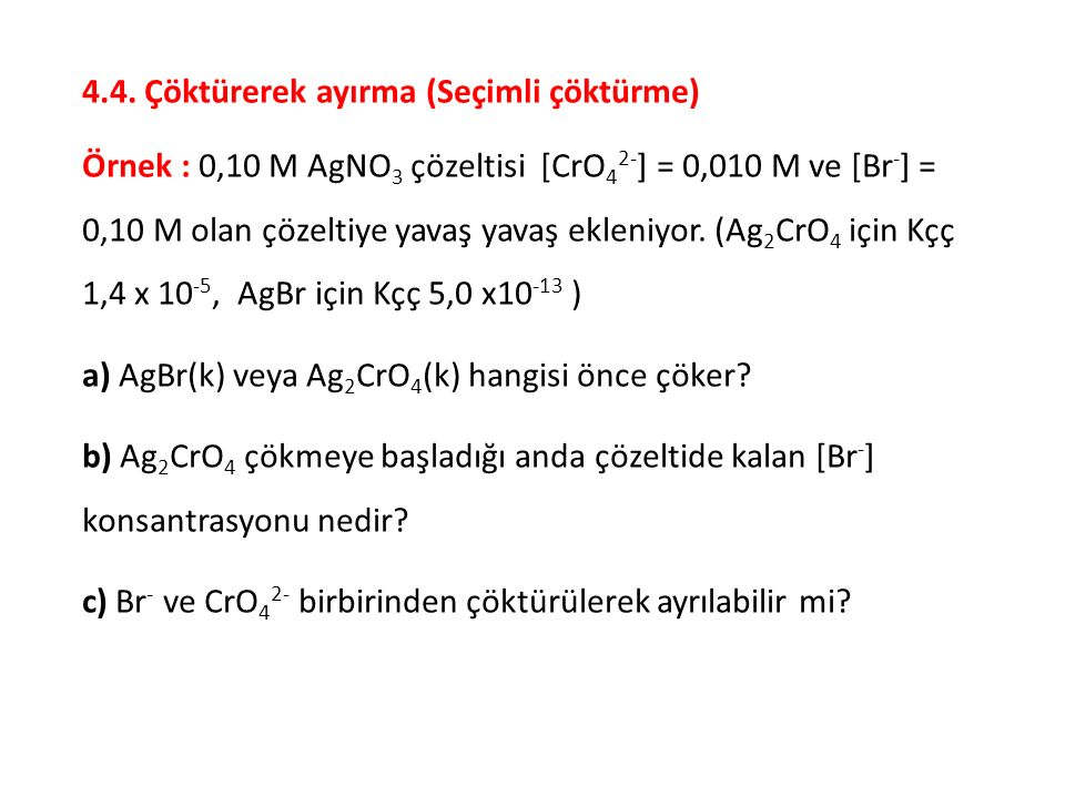 4.4. Çöktürerek ayırma (Seçimli çöktürme) Örnek : 0,10 M AgNO 3 çözeltisi [CrO 4 2- ] = 0,010 M ve [Br - ] = 0,10 M olan çözeltiye yavaş yavaş ekleniy