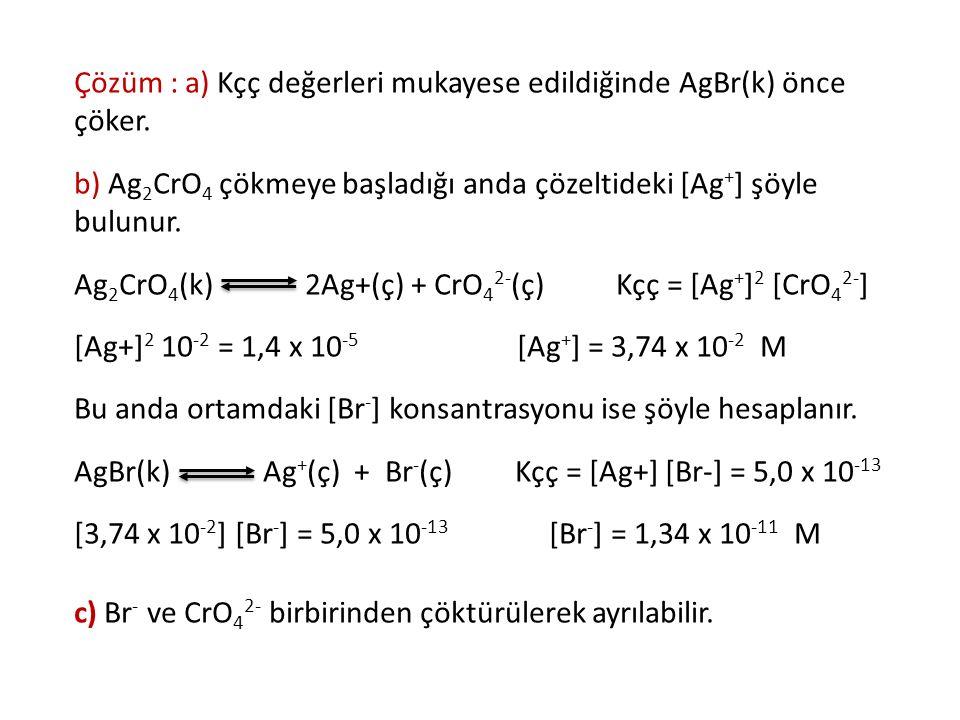 Çözüm : a) Kçç değerleri mukayese edildiğinde AgBr(k) önce çöker. b) Ag 2 CrO 4 çökmeye başladığı anda çözeltideki [Ag + ] şöyle bulunur. Ag 2 CrO 4 (