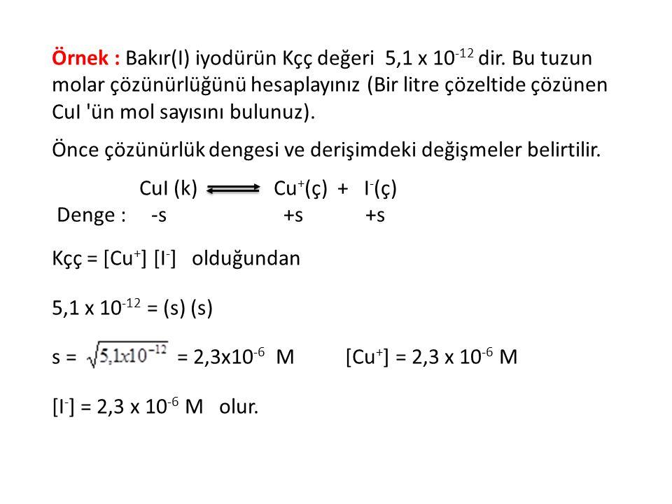 Örnek : Bakır(I) iyodürün Kçç değeri 5,1 x 10 -12 dir. Bu tuzun molar çözünürlüğünü hesaplayınız (Bir litre çözeltide çözünen CuI 'ün mol sayısını bul