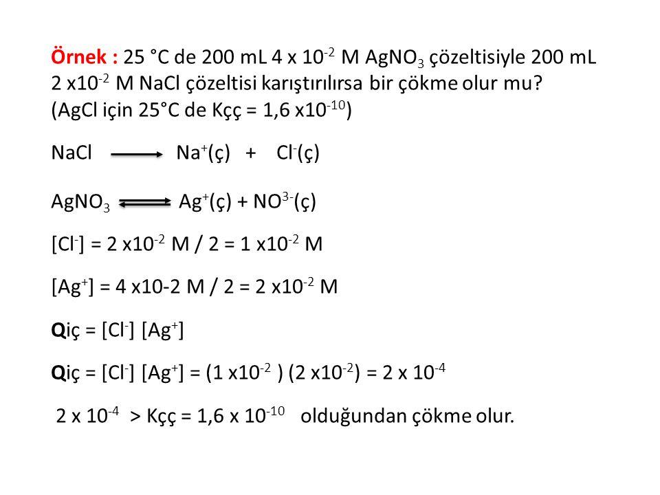 Örnek : 25 °C de 200 mL 4 x 10 -2 M AgNO 3 çözeltisiyle 200 mL 2 x10 -2 M NaCl çözeltisi karıştırılırsa bir çökme olur mu? (AgCl için 25°C de Kçç = 1,