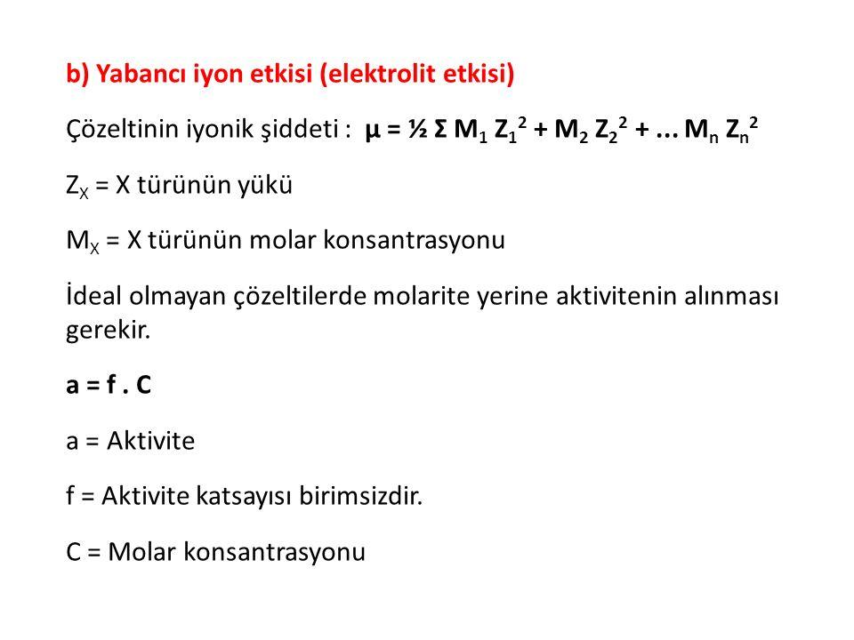 b) Yabancı iyon etkisi (elektrolit etkisi) Çözeltinin iyonik şiddeti : μ = ½ Σ M 1 Z 1 2 + M 2 Z 2 2 +... M n Z n 2 Z X = X türünün yükü M X = X türün