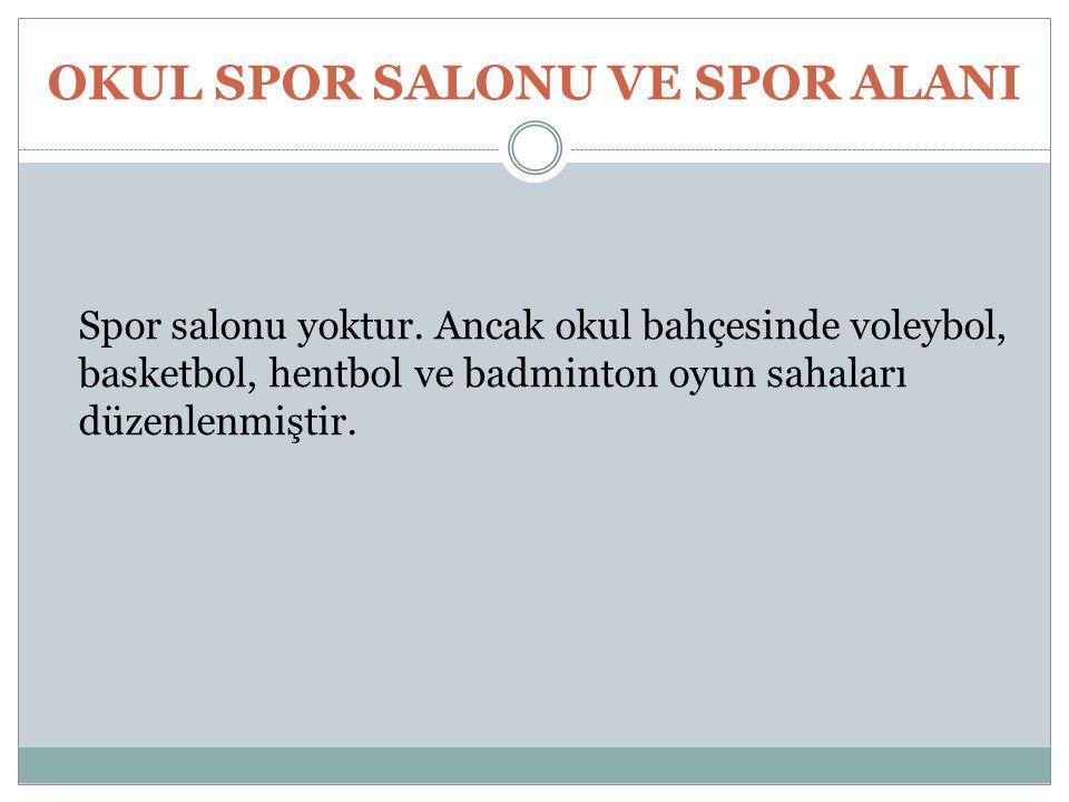 OKUL SPOR SALONU VE SPOR ALANI Spor salonu yoktur. Ancak okul bahçesinde voleybol, basketbol, hentbol ve badminton oyun sahaları düzenlenmiştir.