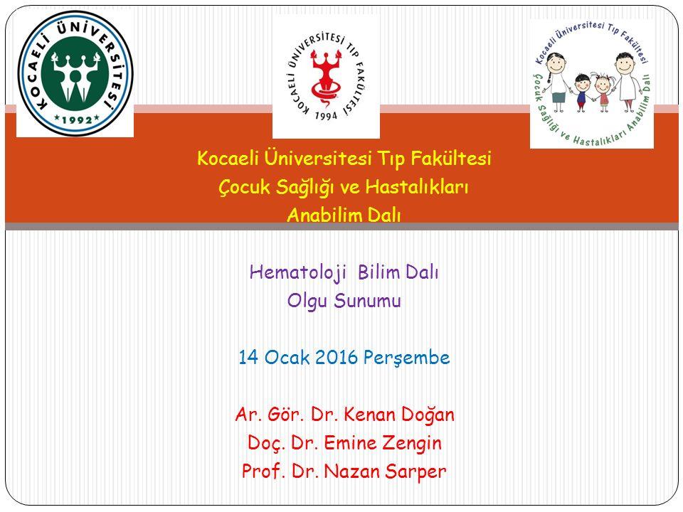 Kocaeli Üniversitesi Tıp Fakültesi Çocuk Sağlığı ve Hastalıkları Anabilim Dalı Hematoloji Bilim Dalı Olgu Sunumu 14 Ocak 2016 Perşembe Ar.