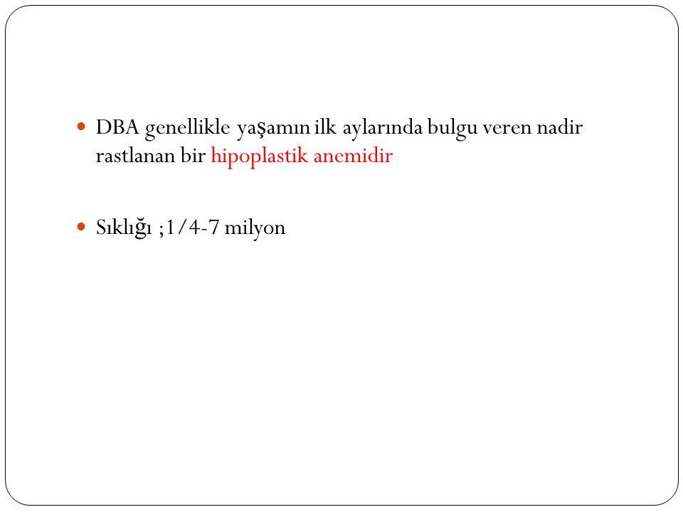 DBA genellikle ya ş amın ilk aylarında bulgu veren nadir rastlanan bir hipoplastik anemidir Sıklı ğ ı ;1/4-7 milyon
