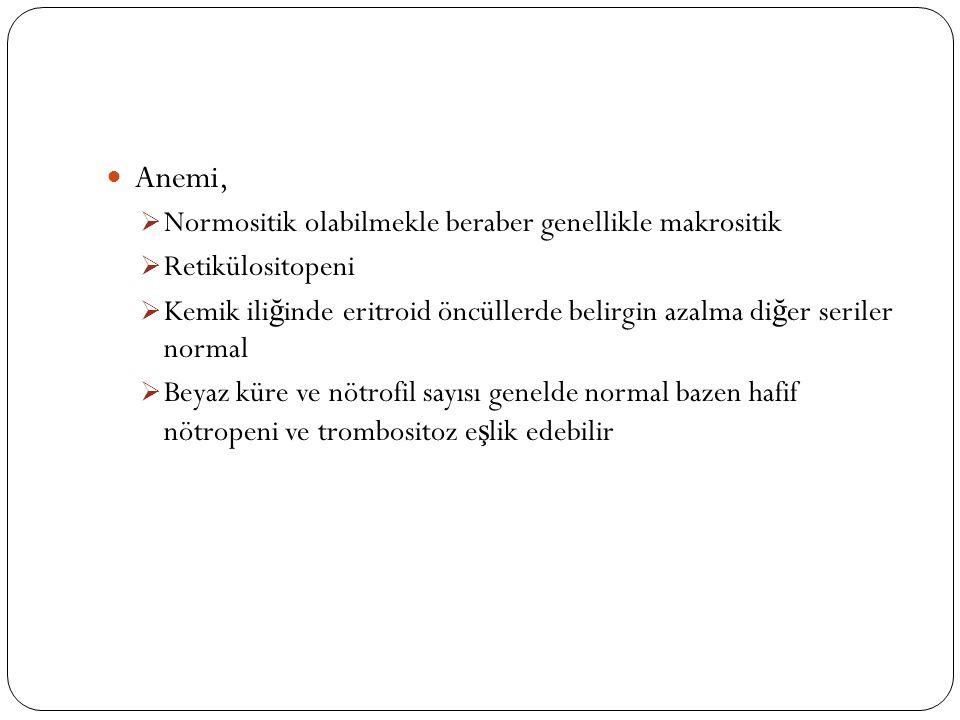 Anemi,  Normositik olabilmekle beraber genellikle makrositik  Retikülositopeni  Kemik ili ğ inde eritroid öncüllerde belirgin azalma di ğ er seriler normal  Beyaz küre ve nötrofil sayısı genelde normal bazen hafif nötropeni ve trombositoz e ş lik edebilir