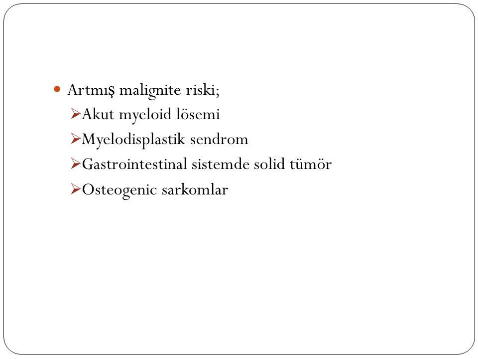 Artmı ş malignite riski;  Akut myeloid lösemi  Myelodisplastik sendrom  Gastrointestinal sistemde solid tümör  Osteogenic sarkomlar
