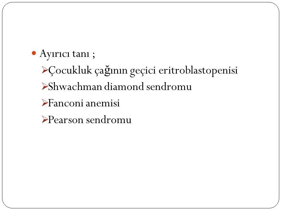 Ayırıcı tanı ;  Çocukluk ça ğ ının geçici eritroblastopenisi  Shwachman diamond sendromu  Fanconi anemisi  Pearson sendromu