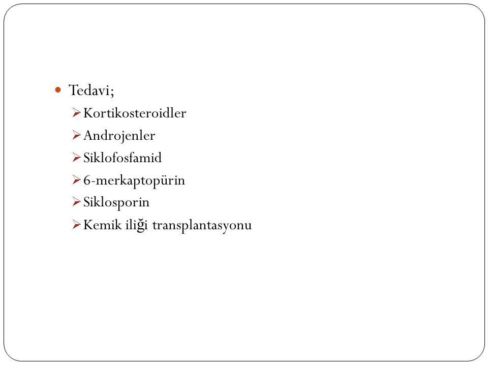 Tedavi;  Kortikosteroidler  Androjenler  Siklofosfamid  6-merkaptopürin  Siklosporin  Kemik ili ğ i transplantasyonu