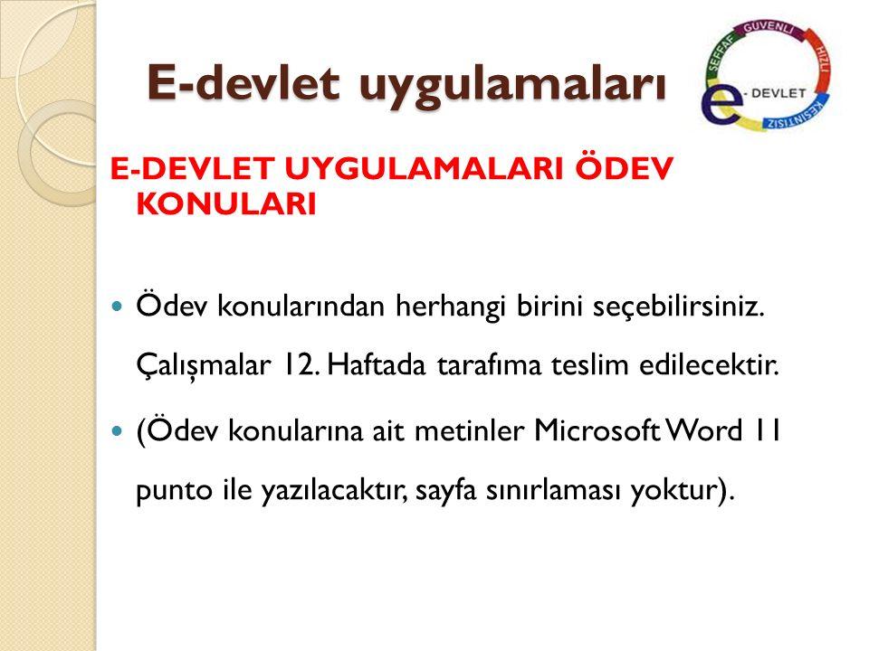 E-devlet uygulamaları Ödev Konuları Türkiye'de E-Devlet Uygulamaları Dünyadan E-Devlet Uygulamaları Uzaktan E ğ itimin Gelişimi ve Uygulamaları E-Ticaret Kavramı ve Gelişmesi E- Ticaret Uygulamaları ve Ekonomik Açıdan Yarattı ğ ı De ğ işimler Türkiye'de ve Dünyada Dijital İ mza Uygulamaları E-Belediye Uygulamaları Elektronik Oylama Uygulama Örnekleri Bilişim Teknolojilerinin Medyada Yarattı ğ ı De ğ işimler Bilişim Teknolojilerinin olumlu ve Olumsuz Yönleri E-PTT E-Okul E-Trafik E-Sa ğ lık Di ğ er