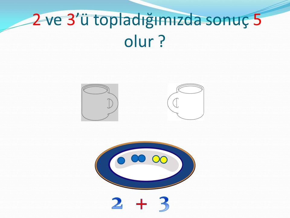 2 ve 3'ü topladığımızda sonuç 5 olur ?