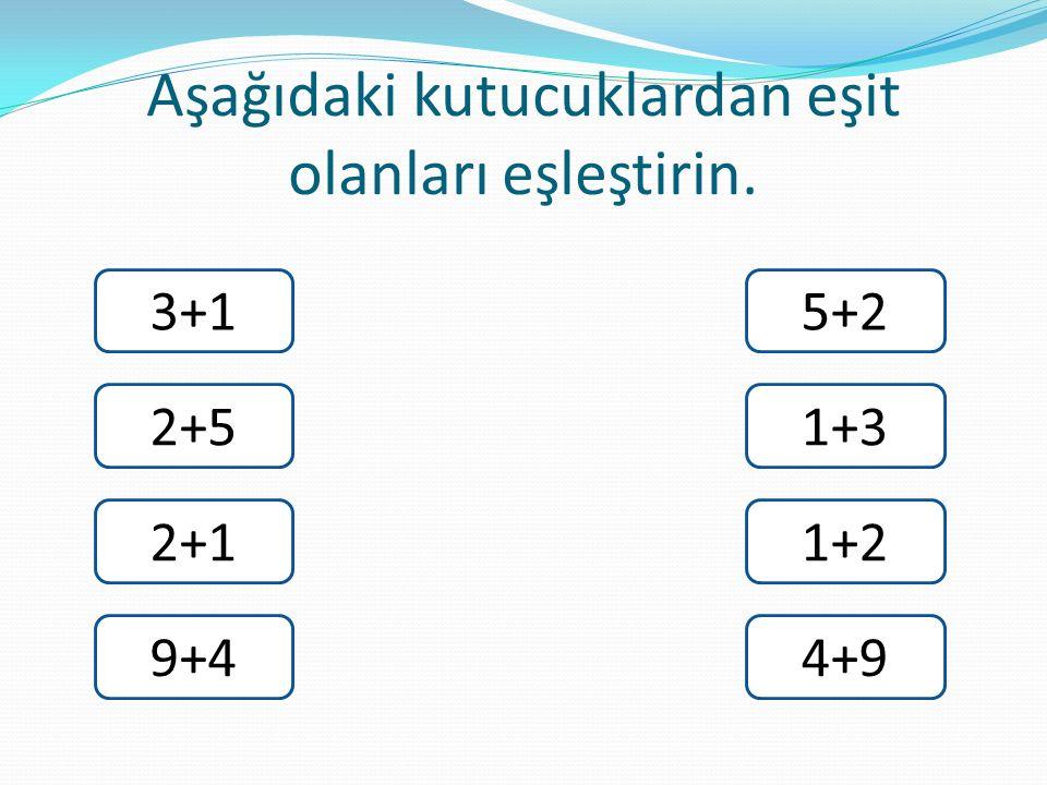 Aşağıdaki kutucuklardan eşit olanları eşleştirin. 3+1 2+5 2+1 9+4 5+2 1+3 1+2 4+9