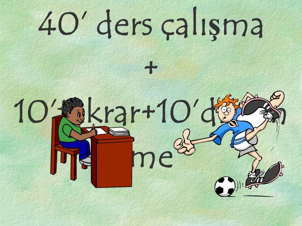 40' ders çalışma + 10'tekrar+10'dinlen me